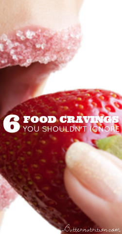 6 Food Cravings You Should Never Ignore (and what your cravings are trying to tell you-- hint: it's important!) | Butter Nutrition