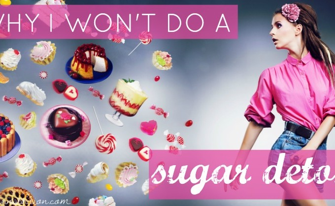 5 Reasons why I won't do a sugar detox