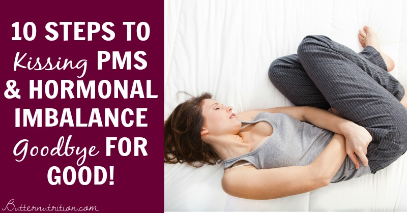 10 Steps to Kissing PMS & Hormonal Imbalance Goodbye for GOOD! | Butternutrition.com
