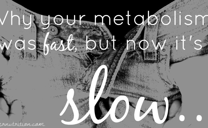 WHY YOUR METABOLISM WAS FAST, BUT NOW IT'S SLOW