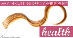 Why I'm Cutting Off My Hair For My Health | Butter Nutrition